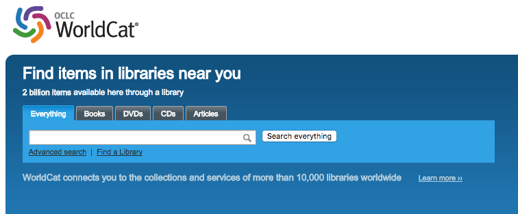 "Screenshot of the OCLC WorldCat search. There are options to search ""Everything,"" or only ""Books,"" ""DVDs,"" ""CDs,"" and ""Articles."" There is also the option to complete an advanced search, or to ""Find a library."" Two taglines read ""Find items in libraries near you. 2 billion items available here through a library."" and ""WorldCat connects you to the collections and services of more than 10,000 libraries worldwide...[link to learn more]""."