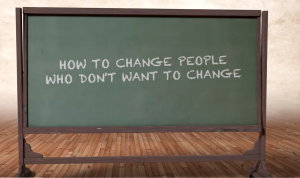 How to Change People Who Don't Want to Change